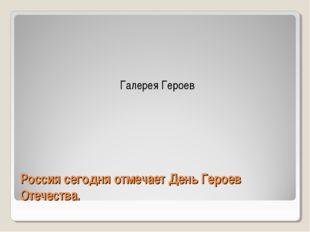 Россия сегодня отмечает День Героев Отечества.   Галерея Героев