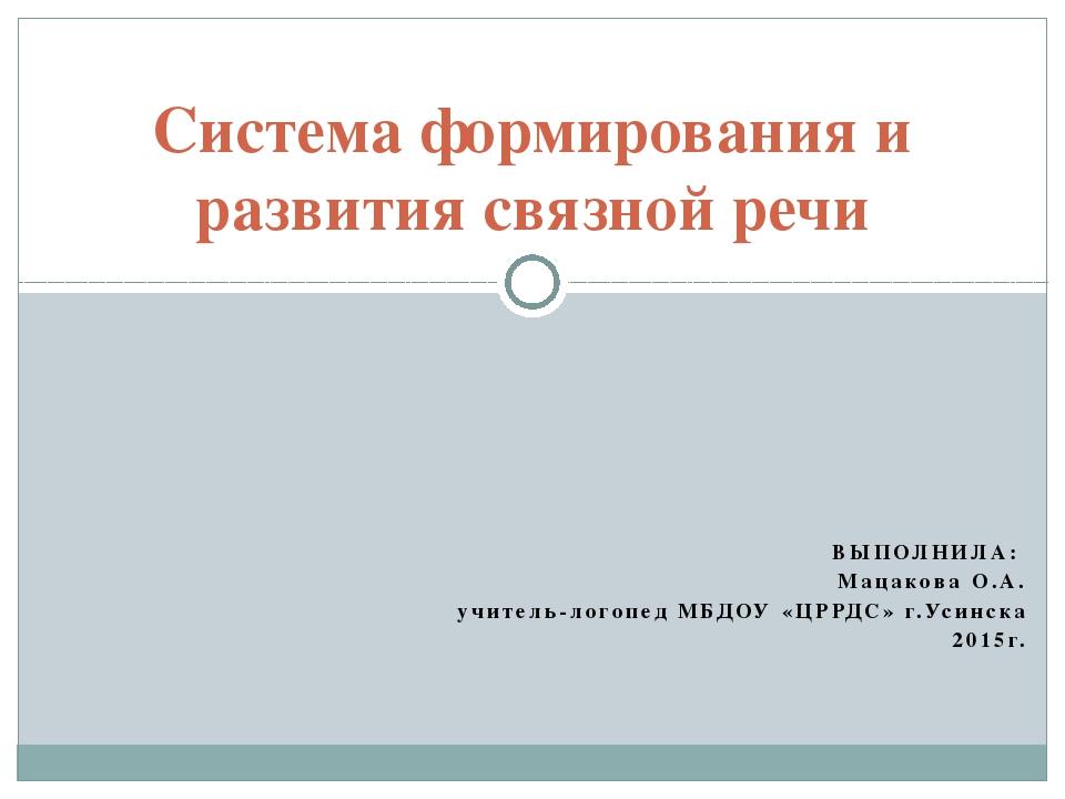 ВЫПОЛНИЛА: Мацакова О.А. учитель-логопед МБДОУ «ЦРРДС» г.Усинска 2015г. Систе...