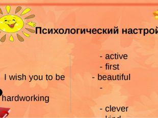 Психологический настрой - active - first I wish you to be - beautiful - hard