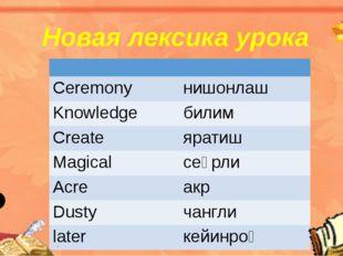 Новая лексика урока Сeremony нишонлаш Knowledge билим Create яратиш Magical