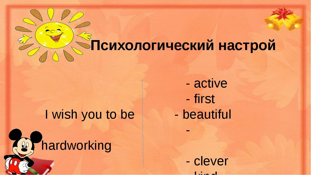 Психологический настрой - active - first I wish you to be - beautiful - hard...