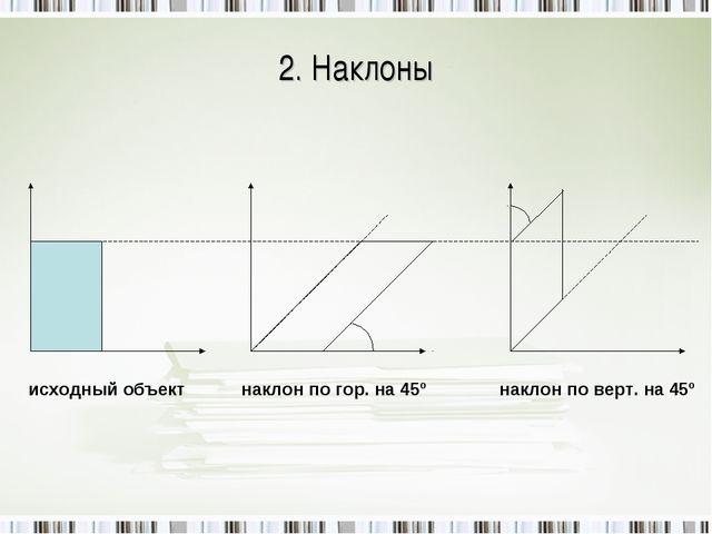 2. Наклоны исходный объект наклон по гор. на 45º наклон по верт. на 45º