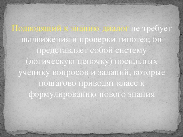 Подводящий к знанию диалог не требует выдвижения и проверки гипотез; он предс...