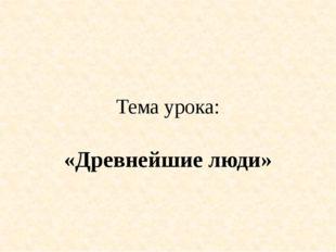Тема урока: «Древнейшие люди»
