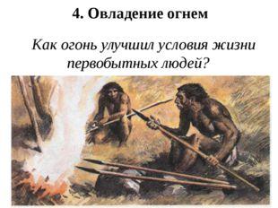 4. Овладение огнем Как огонь улучшил условия жизни первобытных людей?