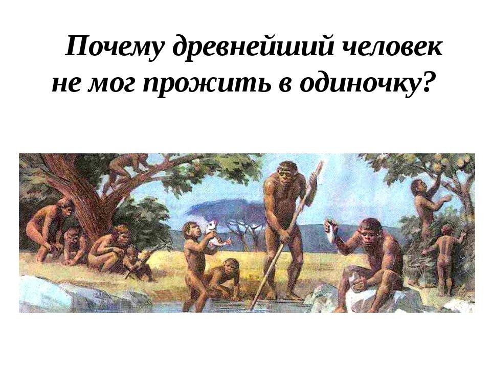 Почему древнейший человек не мог прожить в одиночку?