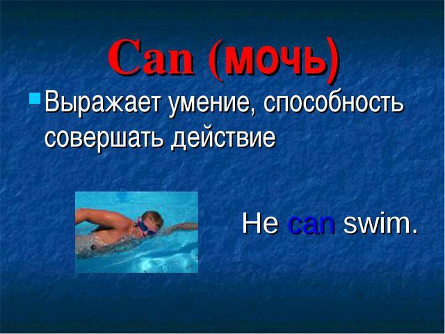 Can (мочь) Выражает умение, способность совершать действие He can swim.