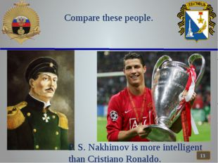 Compare these people. P. S. Nakhimov is more intelligent than Cristiano Rona