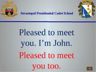 Sevastopol Presidential Cadet School Pleased to meet you. I'm John. Pleased