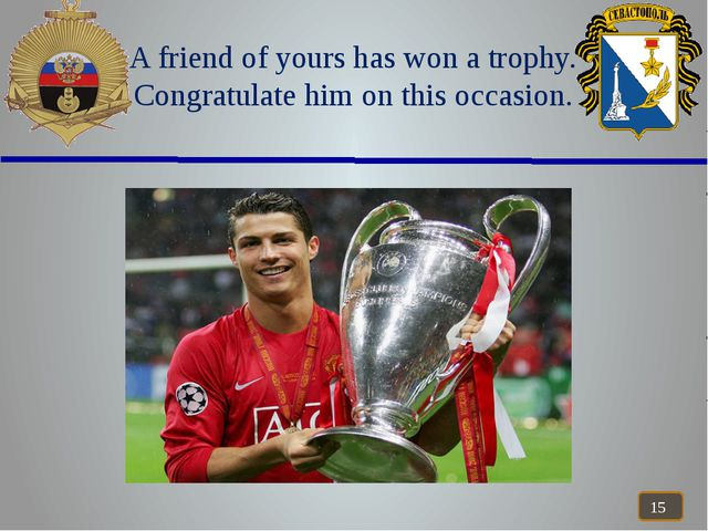 A friend of yours has won a trophy. Congratulate him on this occasion.