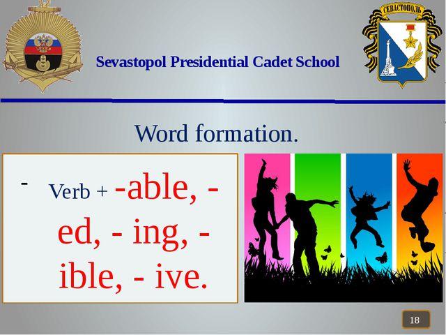 Sevastopol Presidential Cadet School Word formation. Verb + -able, - ed, - i...