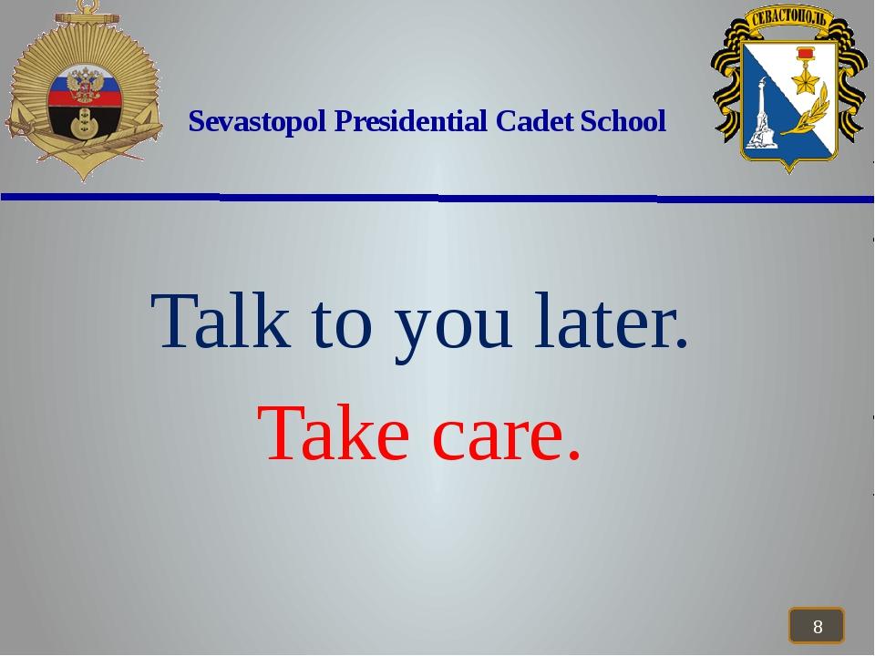 Sevastopol Presidential Cadet School Talk to you later. Take care.