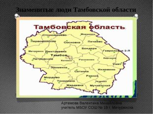 Знаменитые люди Тамбовской области Артемова Валентина Михайловна учитель МБОУ