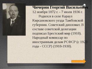 Чичерин Георгий Васильевич 12 ноября 1872 г. - 7 июля 1936 г. Родился в селе
