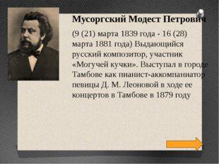 Мусоргский Модест Петрович (9 (21) марта 1839 года - 16 (28) марта 1881 года)
