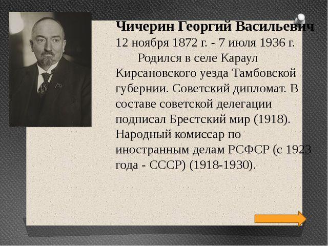 Чичерин Георгий Васильевич 12 ноября 1872 г. - 7 июля 1936 г. Родился в селе...