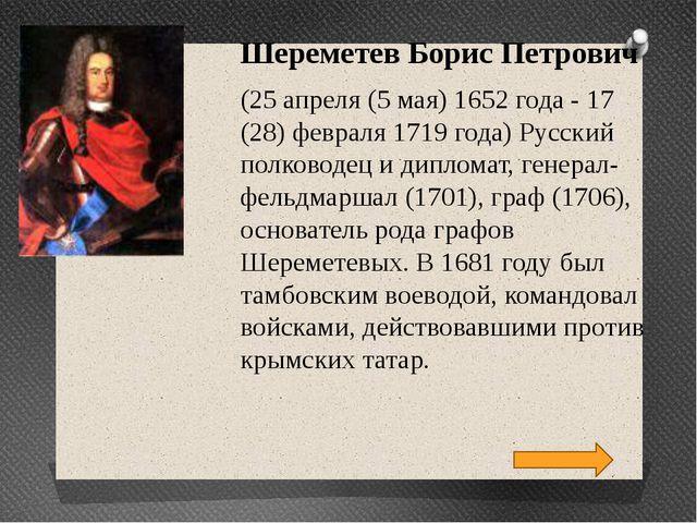 Шереметев Борис Петрович (25 апреля (5 мая) 1652 года - 17 (28) февраля 1719...