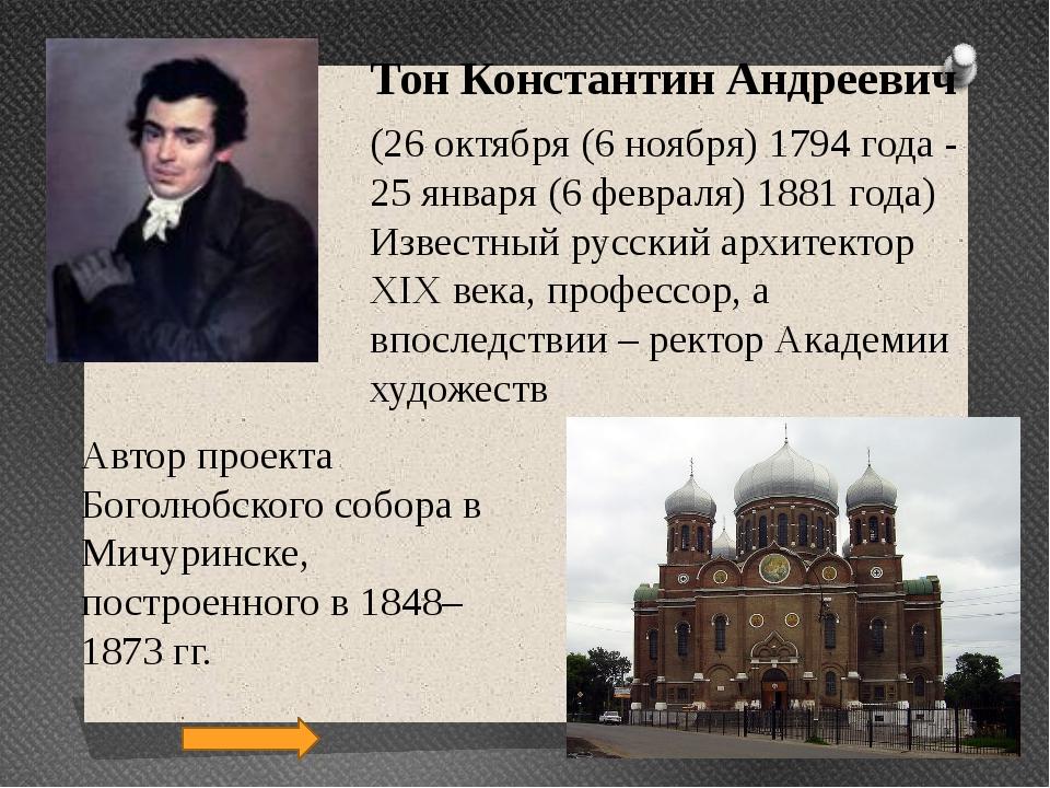 Автор проекта Боголюбского собора в Мичуринске, построенного в 1848–1873 гг....