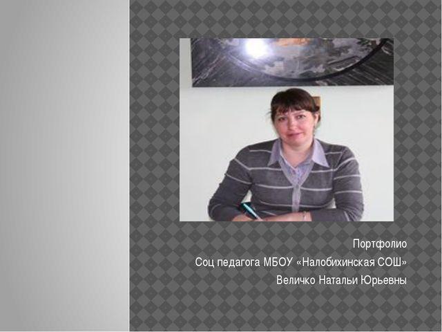Портфолио Соц педагога МБОУ «Налобихинская СОШ» Величко Натальи Юрьевны