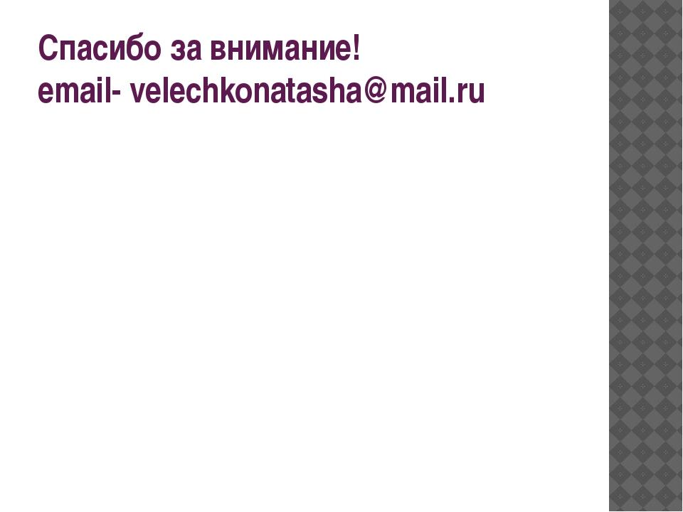 Спасибо за внимание! email- velechkonatasha@mail.ru