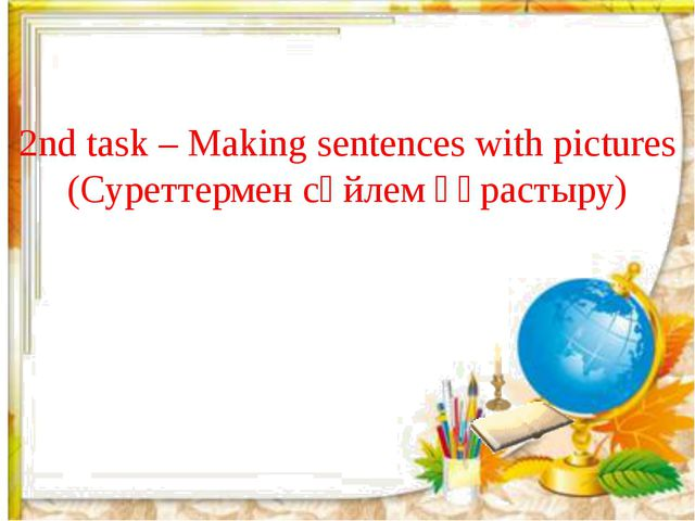 2nd task – Making sentences with pictures (Суреттермен сөйлем құрастыру)