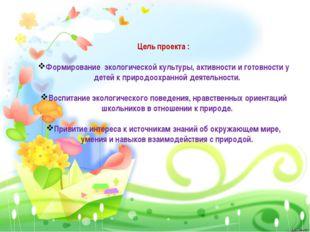 Цель проекта : Формирование экологической культуры, активности и готовности