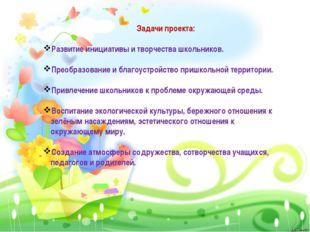 Задачи проекта: Развитие инициативы и творчества школьников. Преобразование и