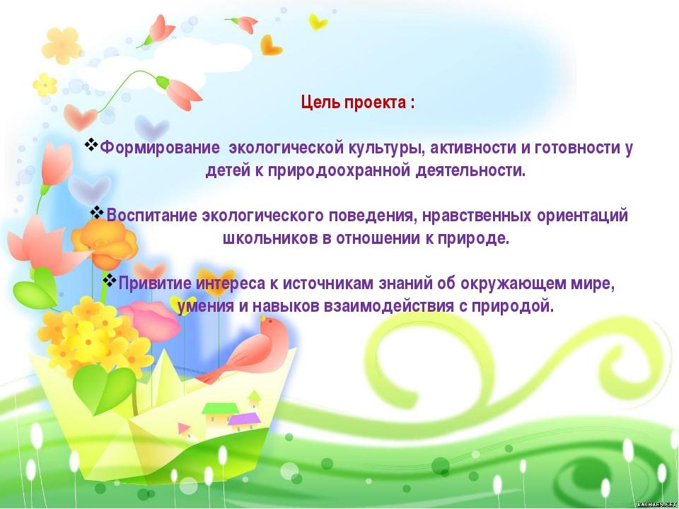 Цель проекта : Формирование экологической культуры, активности и готовности...