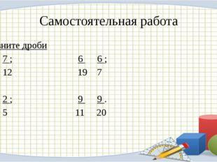 Самостоятельная работа Сравните дроби 5 7 ; 6 6 ; 12 19 7 4 2 ; 9 9 . 5 5 11 20