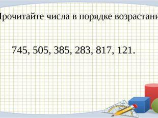 Прочитайте числа в порядке возрастания: 745, 505, 385, 283, 817, 121.