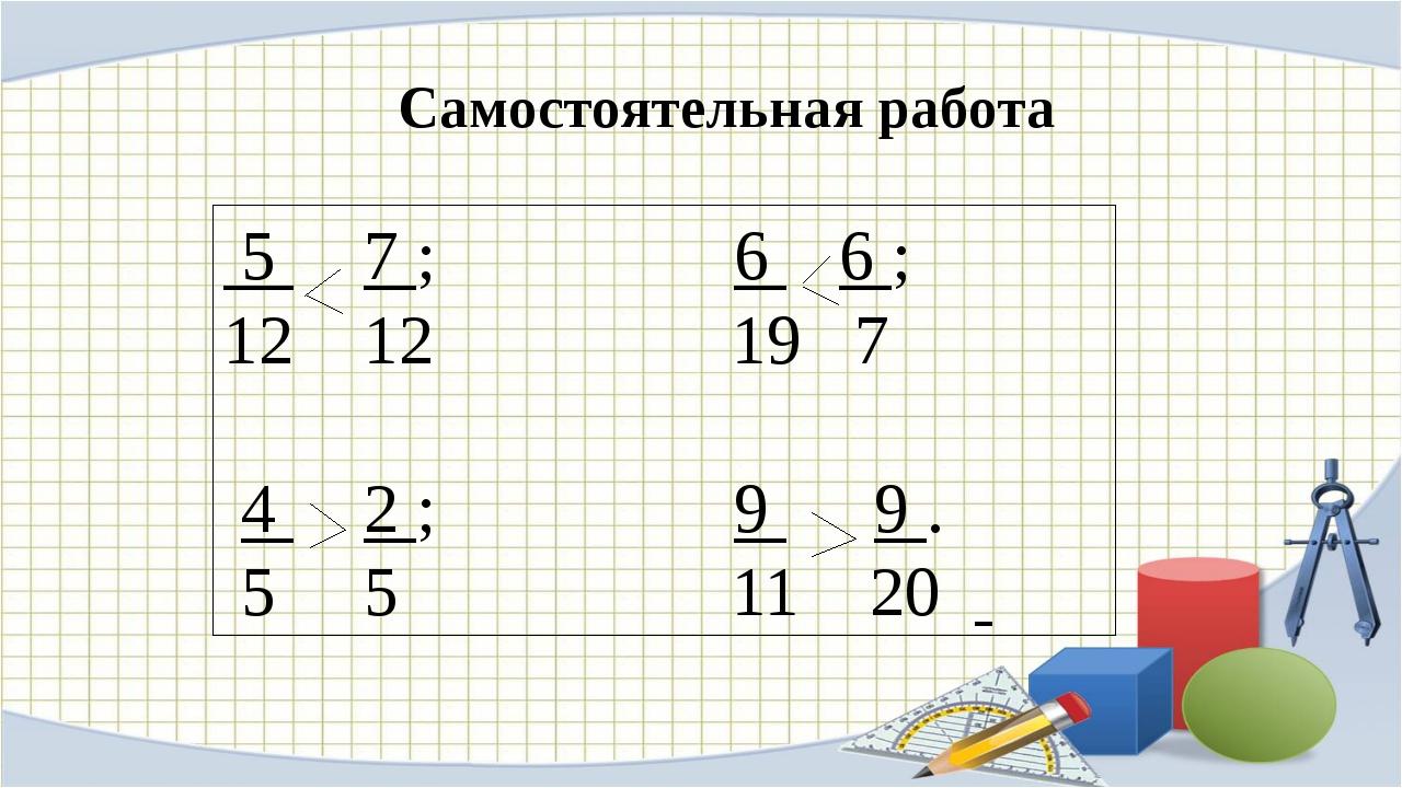 5 7 ; 6 6 ; 12 19 7 4 2 ; 9 9 . 5 5 11 20 Самостоятельная работа