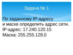 Задача № 1 По заданному IP-адресу и маске определить адрес сети. IP-адрес: 17