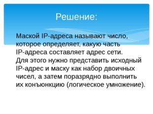 Решение: Маской IP-адреса называют число, которое определяет, какую часть IP-
