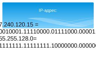 IP-адрес: 17.240.120.15 = 00010001.11110000.01111000.00001111 255.255.128.0=