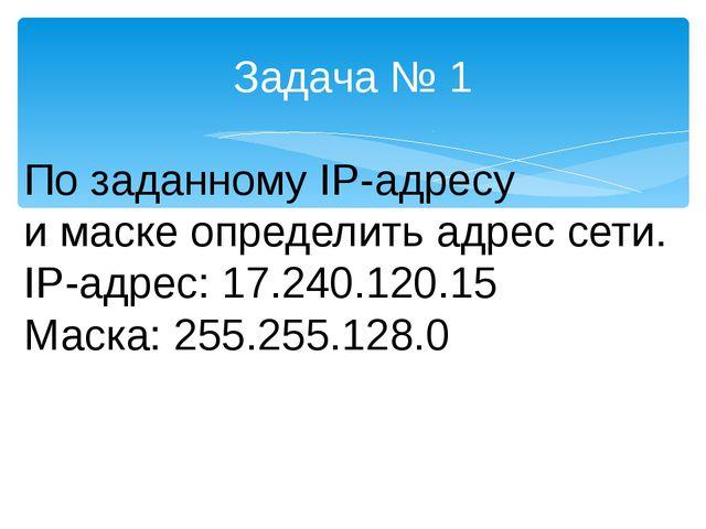 Задача № 1 По заданному IP-адресу и маске определить адрес сети. IP-адрес: 17...