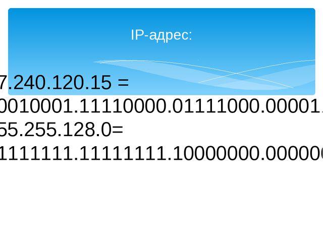IP-адрес: 17.240.120.15 = 00010001.11110000.01111000.00001111 255.255.128.0=...