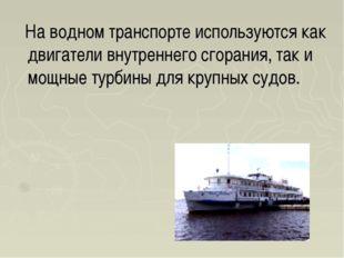 На водном транспорте используются как двигатели внутреннего сгорания, так и