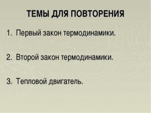 ТЕМЫ ДЛЯ ПОВТОРЕНИЯ 1. Первый закон термодинамики. 2. Второй закон термодинам
