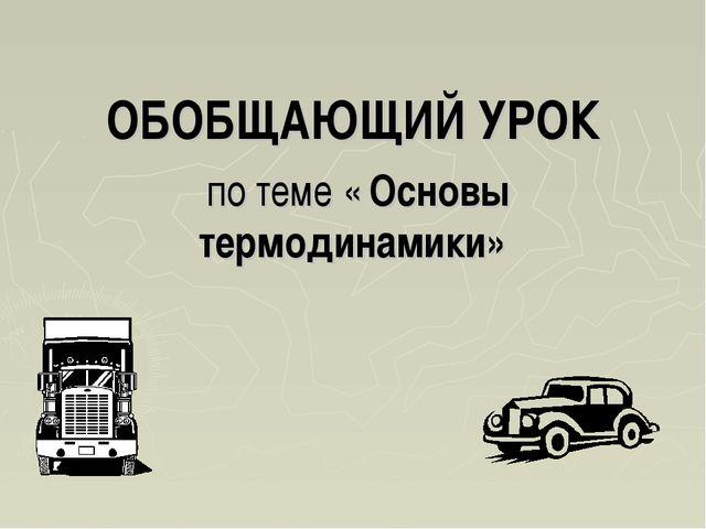 ОБОБЩАЮЩИЙ УРОК по теме « Основы термодинамики»