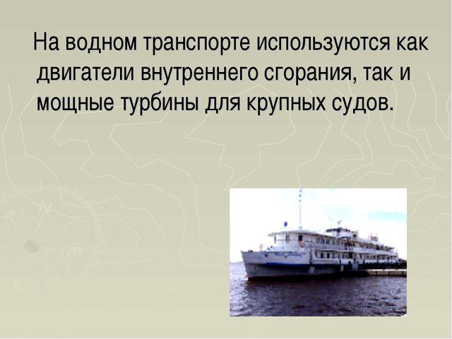 На водном транспорте используются как двигатели внутреннего сгорания, так и...