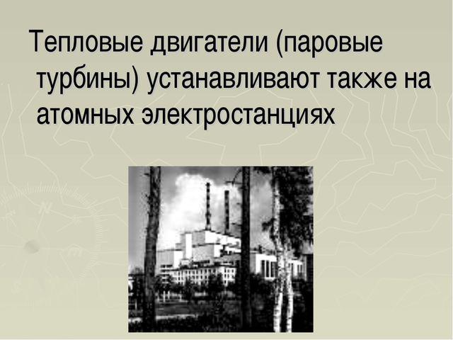 Тепловые двигатели (паровые турбины) устанавливают также на атомных электрос...