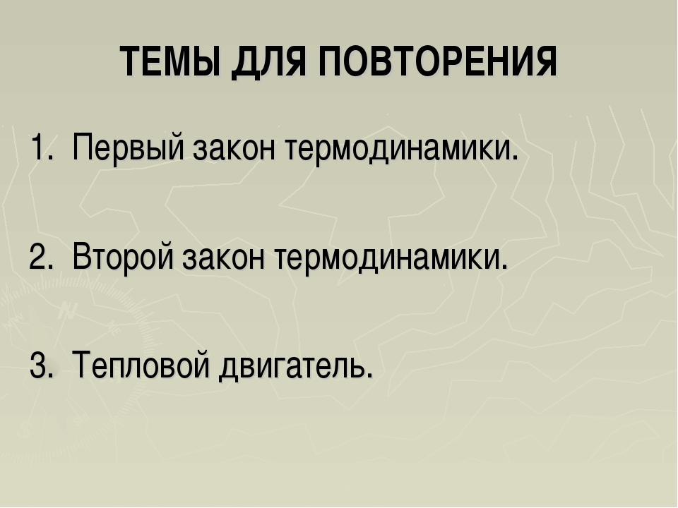 ТЕМЫ ДЛЯ ПОВТОРЕНИЯ 1. Первый закон термодинамики. 2. Второй закон термодинам...