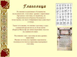 По мнению подавляющего большинства исследователей, «глаголица» древнее «кирил