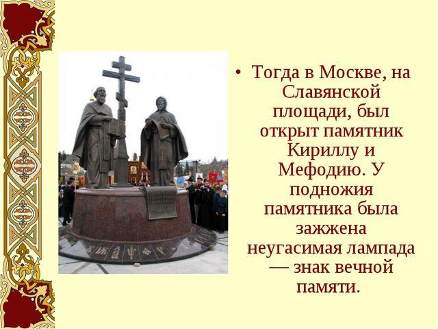 Тогда в Москве, на Славянской площади, был открыт памятник Кириллу и Мефодию....