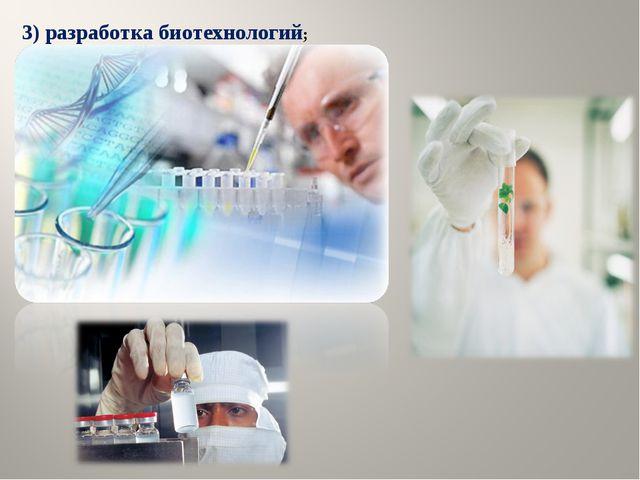 3) разработка биотехнологий;
