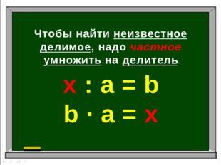 Чтобы найти неизвестное делимое, надо частное умножить на делитель х : а = b