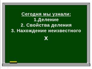 Сегодня мы узнали: 1.Деление 2. Свойства деления 3. Нахождение неизвестного х