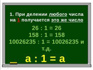 1. При делении любого числа на 1 получается это же число 26 : 1 = 26 158 : 1