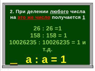 2. При делении любого числа на это же число получается 1 26 : 26 =1 158 : 158
