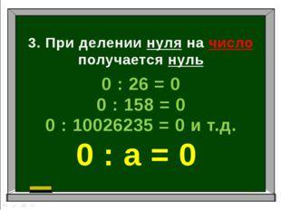 3. При делении нуля на число получается нуль 0 : 26 = 0 0 : 158 = 0 0 : 10026